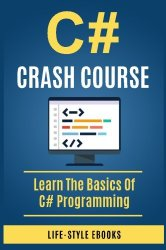 C#: C# CRASH COURSE – Beginner's Course To Learn The Basics Of C# Programming Language: (c#, c programming, c, java, python, angularjs, c++ programming)