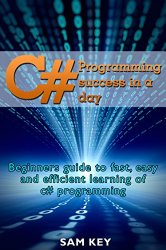 C#: Programming Success in a Day: Beginners guide to fast, easy and efficient learning of C# programming