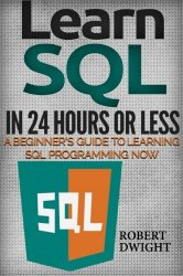 SQL: Learn SQL in 24 Hours or Less – A Beginner's Guide To Learning SQL Programming Now (SQL, SQL Programming, SQL Course)