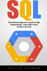Sql: The Ultimate Beginner's Guide To SQL Programming – Learn SQL In Just 24 Hours Or Less! (SQL Course, SQL Development, SQL Books)