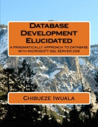 Database Development Elucidated: A PRAGMATICALLY APPROACH TO DATABASE With MICROSOFT SQL SERVER 2008 (Volume 1)