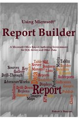 Using Microsoft Report Builder: A Microsoft Office Report Authoring Environment for SQL Server and Other Data