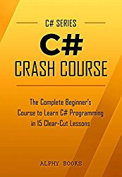 C#: C# Crash Course – The Complete Beginner's Course to Learn C# Programming in 15 Clear-Cut Lessons – Including Dozens of Practical Examples & Exercises (C# Series)