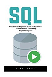 Sql: The Ultimate Beginners Guide To SQL Server – Start With And Master SQL Programming Fast!