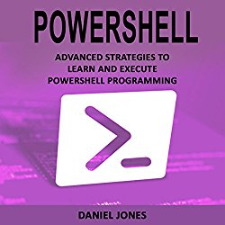Powershell: Advanced Strategies to Learn and Execute Powershell Programming