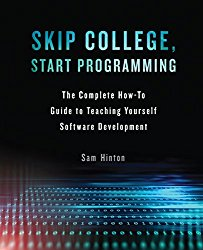 Skip College, Start Programming: The Complete How-To Guide to Teaching Yourself Software Development