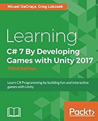 Learning C# 7 By Developing Games with Unity 2017 – Third Edition: Learn C# Programming by building fun and interactive games with Unity