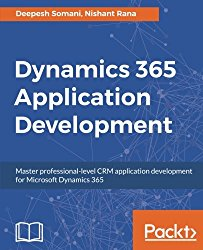Dynamics 365 Application Development: Master professional-level CRM application development for Microsoft Dynamics 365
