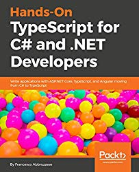 Hands-On TypeScript for C# and .NET Developers: Write applications with ASP.NET Core, TypeScript, and Angular moving from C# to TypeScript