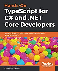 Hands-On TypeScript for C# and .NET Core Developers: Transition from C# to TypeScript 3.1 and build applications with ASP.NET Core 2